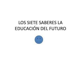 LOS SIETE SABERES LA EDUCACIÓN DEL FUTURO