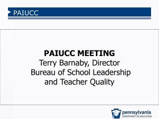 PAIUCC MEETING Terry  Barnaby, Director  Bureau of School Leadership  and Teacher Quality