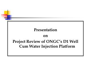 Presentation  on  Project Review of ONGC�s D1 Well Cum Water Injection Platform