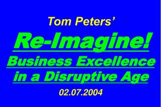 Tom Peters�   Re-Imagine! Business Excellence in a Disruptive Age 02.07.2004