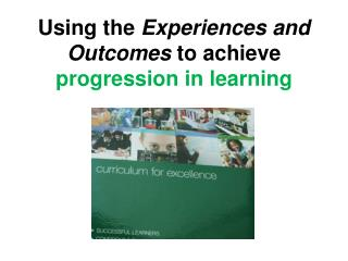 Using the  Experiences and Outcomes  to achieve  progression in learning