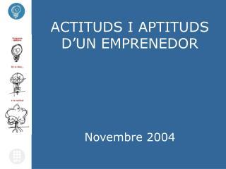 ACTITUDS I APTITUDS D'UN EMPRENEDOR Novembre 2004