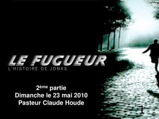 2 ème  partie Dimanche le 23 mai 2010 Pasteur Claude Houde
