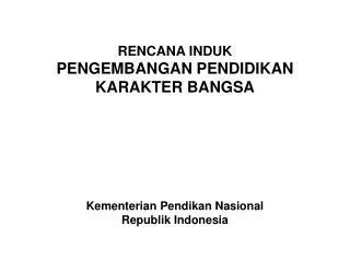 RENCANA INDUK PENGEMBANGAN PENDIDIKAN  KARAKTER BANGSA Kementerian Pendikan Nasional