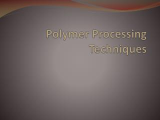 Polymer Processing Techniques