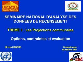 SEMINAIRE NATIONAL D'ANALYSE DES DONNEES DE RECENSEMENT THEME 3 : Les Projections communales Options, contraintes et év