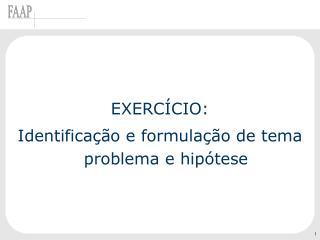 EXERCÍCIO: Identificação e formulação de tema problema e hipótese