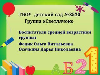 Воспитатели средней возрастной группы: Федик Ольга Витальевна Осечкина Дарья Николаевна