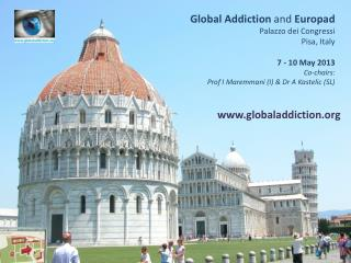 Global Addiction  and  Europad Palazzo  dei Congressi Pisa, Italy 7 - 10 May 2013 Co-chairs:  Prof I  Maremmani  (I) &