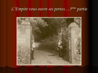 L'Empire vous ouvre ses portes…5 ème  partie