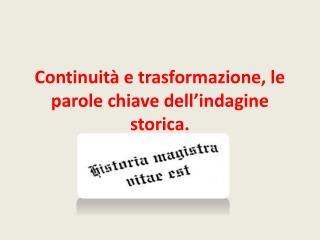 Continuità e trasformazione, le parole chiave dell'indagine storica.