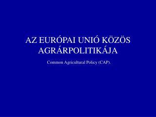 AZ EUR�PAI UNI� K�Z�S AGR�RPOLITIK�JA Common Agricultural Policy (CAP).