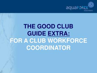THE GOOD CLUB  GUIDE  EXTRA: FOR A CLUB WORKFORCE COORDINATOR