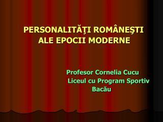 PERSONALITĂŢI ROMÂNEŞTI               ALE EPOCII MODERNE Profesor Cornelia Cucu