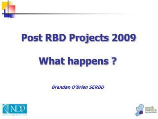 Post RBD Projects 2009 What happens ? Brendan O'Brien SERBD