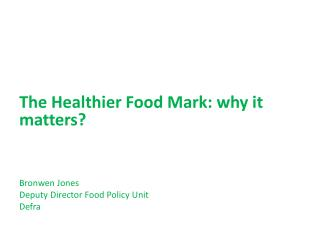 The Healthier Food Mark: why it matters? Bronwen Jones  Deputy Director Food Policy Unit Defra