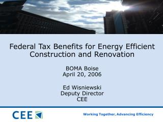 Federal Tax Benefits for Energy Efficient Construction and Renovation  BOMA Boise April 20, 2006  Ed Wisniewski Deputy D