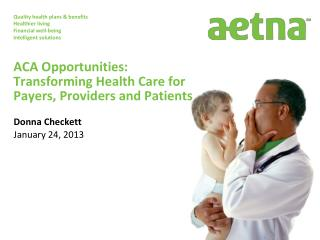 ACA Opportunities:   Transforming  Health Care for Payers, Providers and Patients