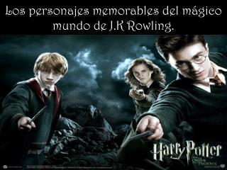 Los personajes memorables del mágico mundo de J.K  Rowling .