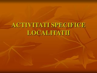 ACTIVITATI SPECIFICE LOCALITATII