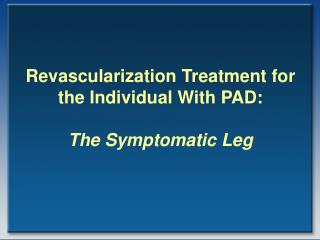 Revascularization Treatment for the Individual With PAD: The Symptomatic Leg