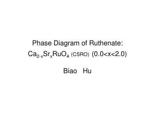 Phase Diagram of Ruthenate: Ca 2-x Sr x RuO 4 (CSRO) (0.0<x<2.0) Biao   Hu