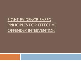 EIGHT EVIDENCE-BASED PRINCIPLES FOR EFFECTIVE OFFENDER INTERVENTION