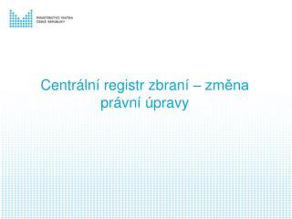 Centr�ln� registr zbran� � zm?na pr�vn� �pravy