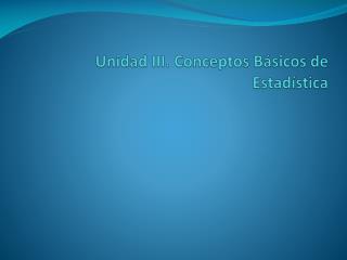 Unidad  III . Conceptos Básicos  de Estadística