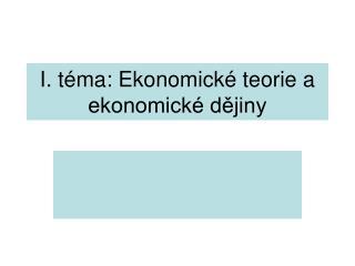 I. téma: Ekonomické teorie a ekonomické dějiny