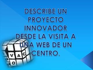 DESCRIBE UN PROYECTO INNOVADOR DESDE LA VISITA A UNA WEB DE UN CENTRO.