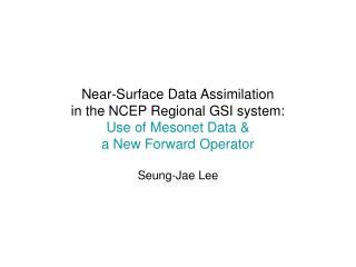Near-Surface Data Assimilation  in the NCEP Regional GSI system: Use of Mesonet Data &  a New Forward Operator