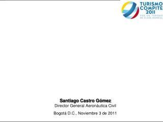 Santiago  Castro G�mez Director General Aeron�utica Civil Bogot� D.C., Noviembre 3  de 2011