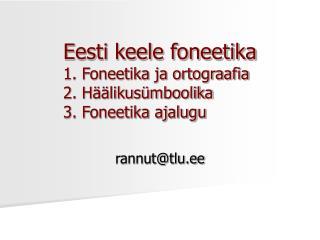 Eesti keele foneetika 1. Foneetika ja ortograafia 2. Häälikusümboolika 3. Foneetika ajalugu