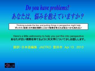 Do you have problems? あなたは、悩みを抱えていますか?