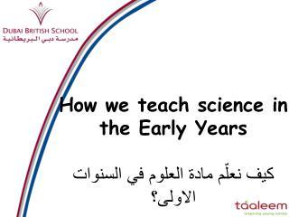 How we teach science in the Early Years كيف نعلّم مادة العلوم في السنوات الاولى؟