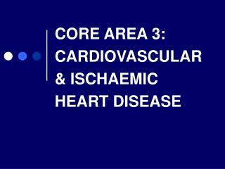CORE AREA 3: CARDIOVASCULAR & ISCHAEMIC HEART DISEASE