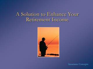 A Solution to Enhance Your Retirement Income