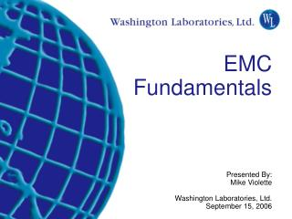 EMC Fundamentals Presented By: Mike Violette Washington Laboratories, Ltd. September 15, 2006