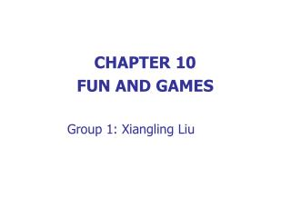 CHAPTER 10 FUN AND GAMES Group 1: Xiangling Liu