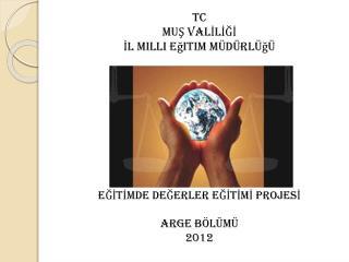 TC MUŞ VALİLİĞİ İl Milli Eğitim Müdürlüğü EĞİTİMDE DEĞERLER EĞİTİMİ PROJESİ ARGE BÖLÜMÜ 2012