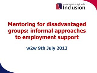 Mentoring for disadvantaged groups: informal approaches to employment support w2w 9th July 2013