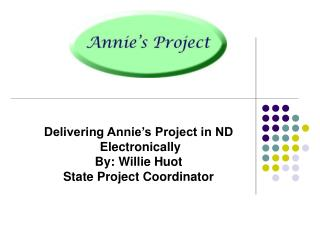 Delivering Annie�s Project in ND  Electronically By: Willie Huot State Project Coordinator