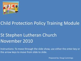 Child Protection Policy Training Module  St Stephen Lutheran Church November 2010  Instructions: To move through the sli