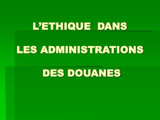 L'ETHIQUE  DANS  LES ADMINISTRATIONS  DES DOUANES