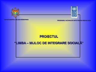 """P ROIECTUL """" LIMBA – MIJLOC DE INTEGRARE SOCIALĂ """""""