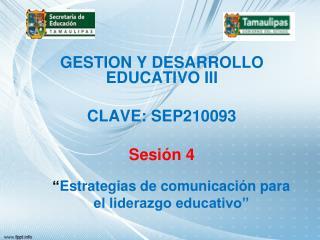 GESTION Y DESARROLLO EDUCATIVO III CLAVE: SEP210093 Sesión 4