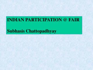 INDIAN PARTICIPATION @ FAIR Subhasis Chattopadhyay
