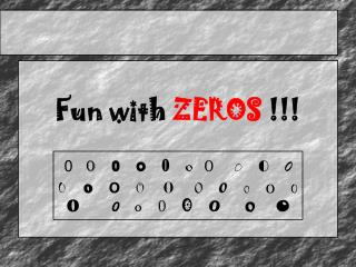 Fun with  ZEROS  !!!