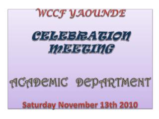 WCCF YAOUNDE CELEBRATION MEETING ACADEMIC   DEPARTMENT Saturday  November  13th 2010